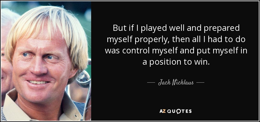 But if I played well and prepared myself properly, then all I had to do was control myself and put myself in a position to win. - Jack Nicklaus