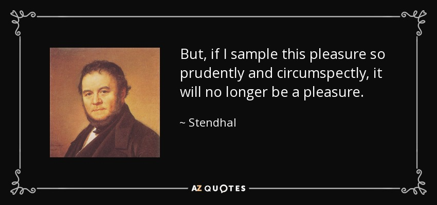 But, if I sample this pleasure so prudently and circumspectly, it will no longer be a pleasure. - Stendhal