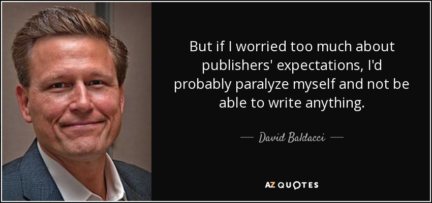 But if I worried too much about publishers' expectations, I'd probably paralyze myself and not be able to write anything. - David Baldacci