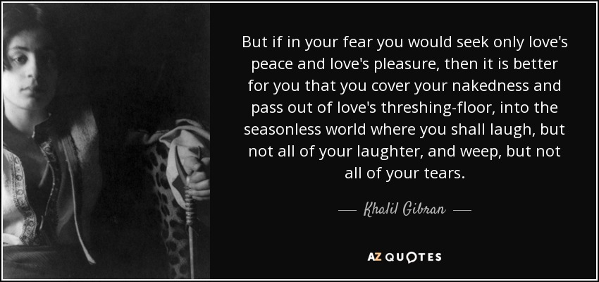 But if in your fear you would seek only love's peace and love's pleasure, then it is better for you that you cover your nakedness and pass out of love's threshing-floor, into the seasonless world where you shall laugh, but not all of your laughter, and weep, but not all of your tears. - Khalil Gibran