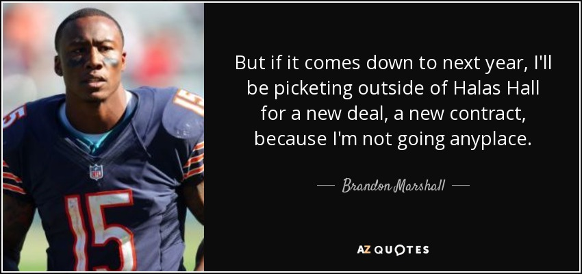 But if it comes down to next year, I'll be picketing outside of Halas Hall for a new deal, a new contract, because I'm not going anyplace. - Brandon Marshall