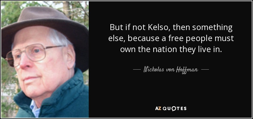 But if not Kelso, then something else, because a free people must own the nation they live in. - Nicholas von Hoffman