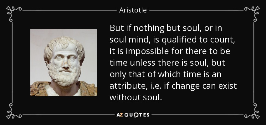But if nothing but soul, or in soul mind, is qualified to count, it is impossible for there to be time unless there is soul, but only that of which time is an attribute, i.e. if change can exist without soul. - Aristotle