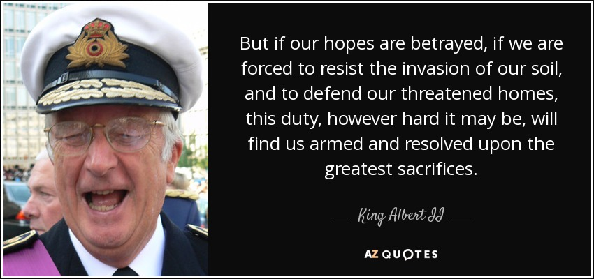 But if our hopes are betrayed, if we are forced to resist the invasion of our soil, and to defend our threatened homes, this duty, however hard it may be, will find us armed and resolved upon the greatest sacrifices. - King Albert II