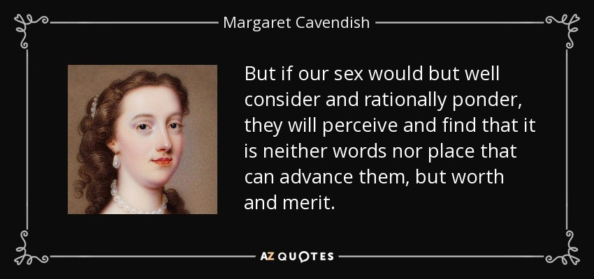 But if our sex would but well consider and rationally ponder, they will perceive and find that it is neither words nor place that can advance them, but worth and merit. - Margaret Cavendish