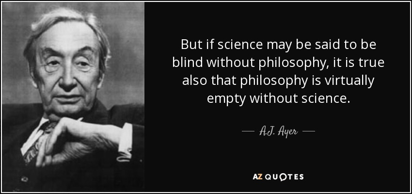 But if science may be said to be blind without philosophy, it is true also that philosophy is virtually empty without science. - A.J. Ayer
