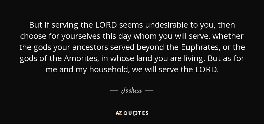 But if serving the LORD seems undesirable to you, then choose for yourselves this day whom you will serve, whether the gods your ancestors served beyond the Euphrates, or the gods of the Amorites, in whose land you are living. But as for me and my household, we will serve the LORD. - Joshua