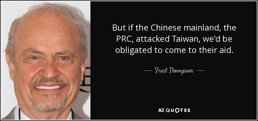 But if the Chinese mainland, the PRC, attacked Taiwan, we'd be obligated to come to their aid. - Fred Thompson