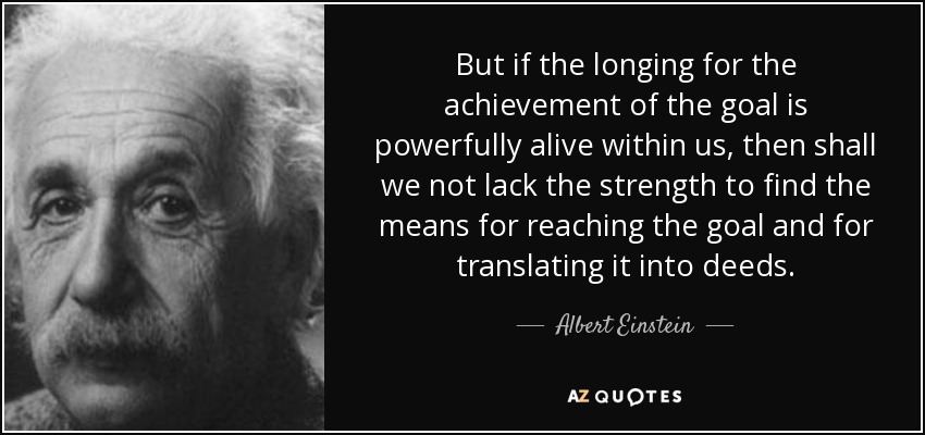 But if the longing for the achievement of the goal is powerfully alive within us, then shall we not lack the strength to find the means for reaching the goal and for translating it into deeds. - Albert Einstein