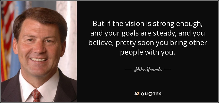 But if the vision is strong enough, and your goals are steady, and you believe, pretty soon you bring other people with you. - Mike Rounds