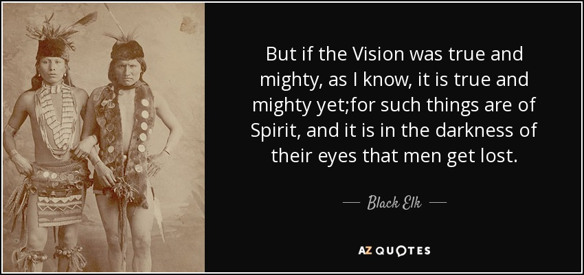But if the Vision was true and mighty, as I know, it is true and mighty yet;for such things are of Spirit, and it is in the darkness of their eyes that men get lost. - Black Elk