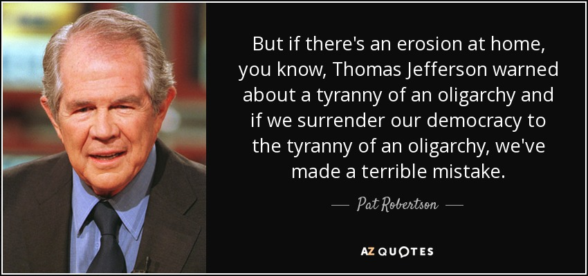 But if there's an erosion at home, you know, Thomas Jefferson warned about a tyranny of an oligarchy and if we surrender our democracy to the tyranny of an oligarchy, we've made a terrible mistake. - Pat Robertson