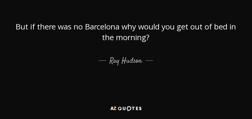 But if there was no Barcelona why would you get out of bed in the morning? - Ray Hudson