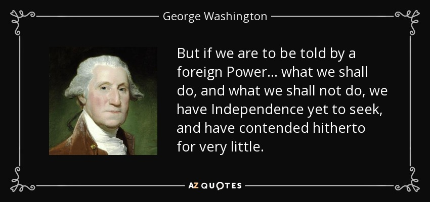 But if we are to be told by a foreign Power . . . what we shall do, and what we shall not do, we have Independence yet to seek, and have contended hitherto for very little. - George Washington