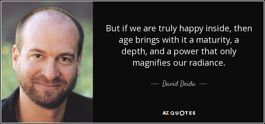 But if we are truly happy inside, then age brings with it a maturity, a depth, and a power that only magnifies our radiance. - David Deida