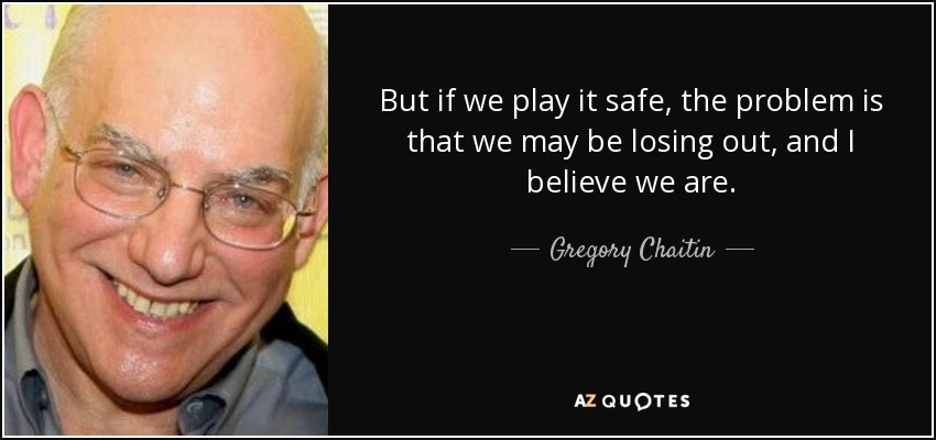 But if we play it safe, the problem is that we may be losing out, and I believe we are. - Gregory Chaitin