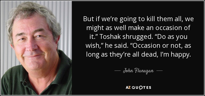 "But if we're going to kill them all, we might as well make an occasion of it."" Toshak shrugged. ""Do as you wish,"" he said. ""Occasion or not, as long as they're all dead, I'm happy. - John Flanagan"