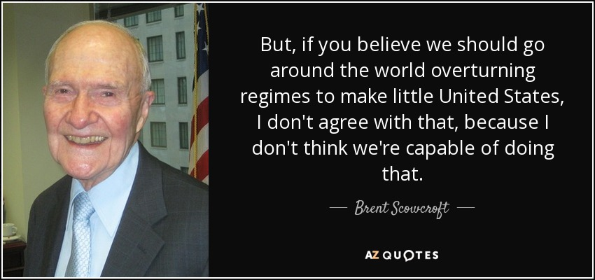 But, if you believe we should go around the world overturning regimes to make little United States, I don't agree with that, because I don't think we're capable of doing that. - Brent Scowcroft