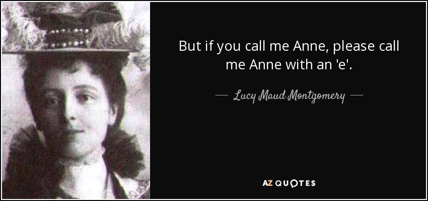 But if you call me Anne, please call me Anne with an 'e'. - Lucy Maud Montgomery