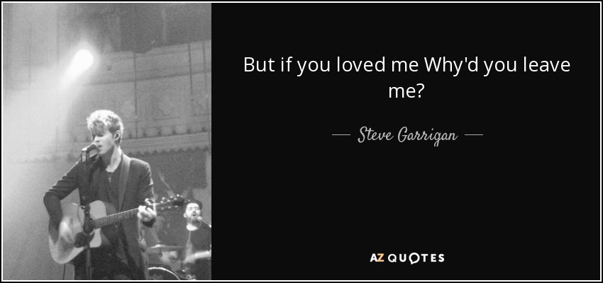 Steve Garrigan Quote But If You Loved Me Whyd You Leave Me