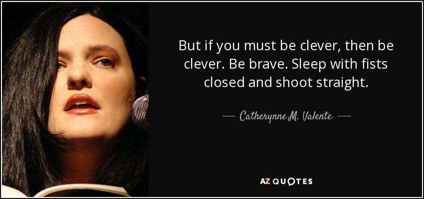 But if you must be clever, then be clever. Be brave. Sleep with fists closed and shoot straight. - Catherynne M. Valente