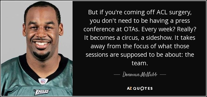 But if you're coming off ACL surgery, you don't need to be having a press conference at OTAs. Every week? Really? It becomes a circus, a sideshow. It takes away from the focus of what those sessions are supposed to be about: the team. - Donovan McNabb