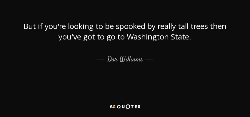 But if you're looking to be spooked by really tall trees then you've got to go to Washington State. - Dar Williams