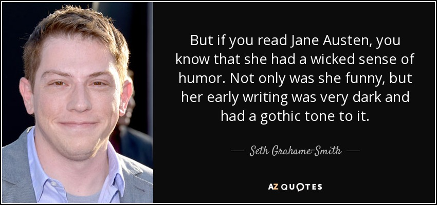 But if you read Jane Austen, you know that she had a wicked sense of humor. Not only was she funny, but her early writing was very dark and had a gothic tone to it. - Seth Grahame-Smith