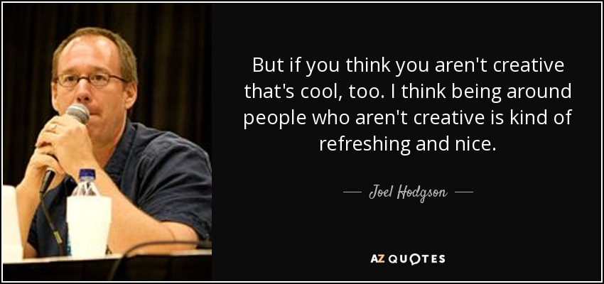 But if you think you aren't creative that's cool, too. I think being around people who aren't creative is kind of refreshing and nice. - Joel Hodgson