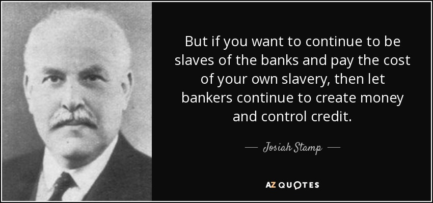 But if you want to continue to be slaves of the banks and pay the cost of your own slavery, then let bankers continue to create money and control credit. - Josiah Stamp