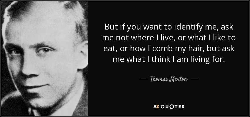 But if you want to identify me, ask me not where I live, or what I like to eat, or how I comb my hair, but ask me what I think I am living for. - Thomas Merton