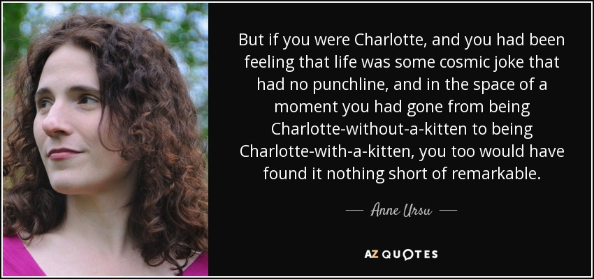 But if you were Charlotte, and you had been feeling that life was some cosmic joke that had no punchline, and in the space of a moment you had gone from being Charlotte-without-a-kitten to being Charlotte-with-a-kitten, you too would have found it nothing short of remarkable. - Anne Ursu