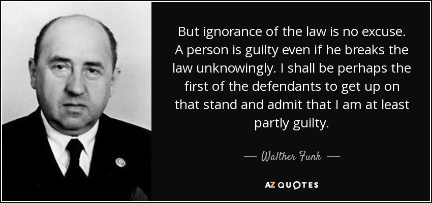 But ignorance of the law is no excuse. A person is guilty even if he breaks the law unknowingly. I shall be perhaps the first of the defendants to get up on that stand and admit that I am at least partly guilty. - Walther Funk