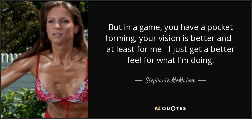 But in a game, you have a pocket forming, your vision is better and - at least for me - I just get a better feel for what I'm doing. - Stephanie McMahon