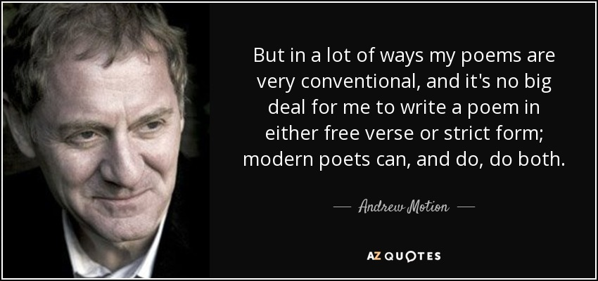 But in a lot of ways my poems are very conventional, and it's no big deal for me to write a poem in either free verse or strict form; modern poets can, and do, do both. - Andrew Motion