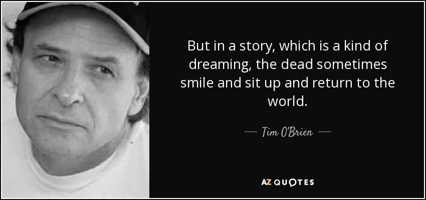 But in a story, which is a kind of dreaming, the dead sometimes smile and sit up and return to the world. - Tim O'Brien