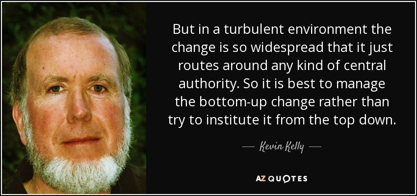 But in a turbulent environment the change is so widespread that it just routes around any kind of central authority. So it is best to manage the bottom-up change rather than try to institute it from the top down. - Kevin Kelly