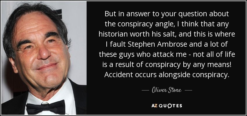 But in answer to your question about the conspiracy angle, I think that any historian worth his salt, and this is where I fault Stephen Ambrose and a lot of these guys who attack me - not all of life is a result of conspiracy by any means! Accident occurs alongside conspiracy. - Oliver Stone