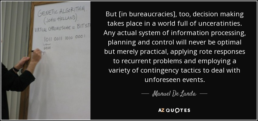 But [in bureaucracies], too, decision making takes place in a world full of unceratinties. Any actual system of information processing, planning and control will never be optimal but merely practical, applying rote responses to recurrent problems and employing a variety of contingency tactics to deal with unforeseen events. - Manuel De Landa
