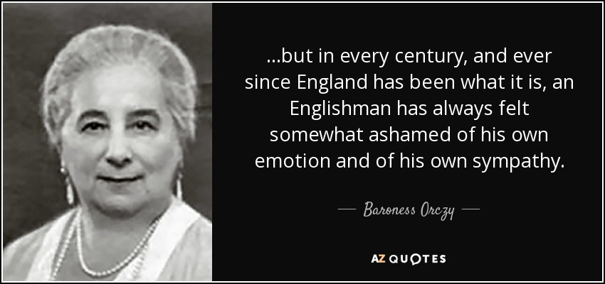 ...but in every century, and ever since England has been what it is, an Englishman has always felt somewhat ashamed of his own emotion and of his own sympathy. - Baroness Orczy