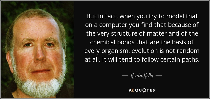 But in fact, when you try to model that on a computer you find that because of the very structure of matter and of the chemical bonds that are the basis of every organism, evolution is not random at all. It will tend to follow certain paths. - Kevin Kelly