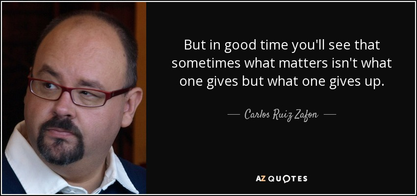 But in good time you'll see that sometimes what matters isn't what one gives but what one gives up. - Carlos Ruiz Zafon