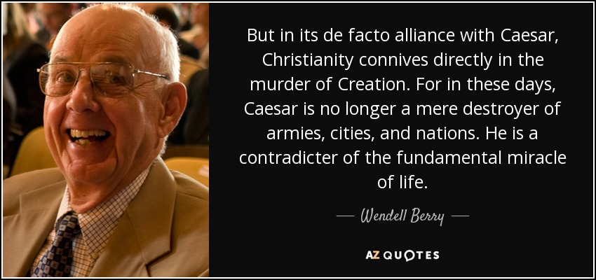 But in its de facto alliance with Caesar, Christianity connives directly in the murder of Creation. For in these days, Caesar is no longer a mere destroyer of armies, cities, and nations. He is a contradicter of the fundamental miracle of life. - Wendell Berry