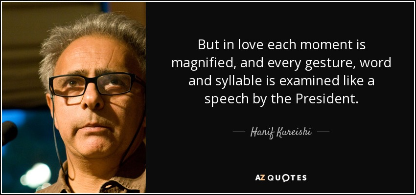 But in love each moment is magnified, and every gesture, word and syllable is examined like a speech by the President. - Hanif Kureishi