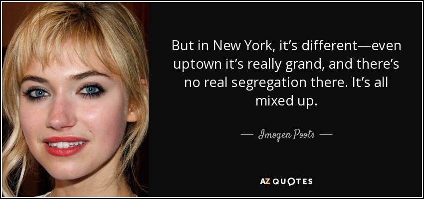 But in New York, it's different—even uptown it's really grand, and there's no real segregation there. It's all mixed up. - Imogen Poots