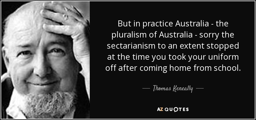 But in practice Australia - the pluralism of Australia - sorry the sectarianism to an extent stopped at the time you took your uniform off after coming home from school. - Thomas Keneally