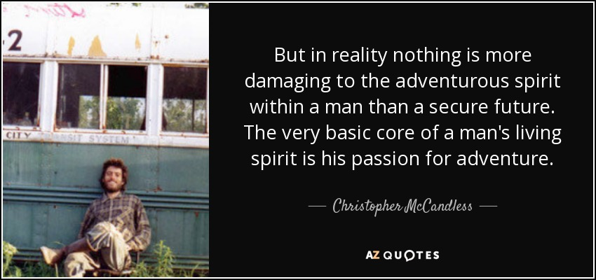But in reality nothing is more damaging to the adventurous spirit within a man than a secure future. The very basic core of a man's living spirit is his passion for adventure. - Christopher McCandless