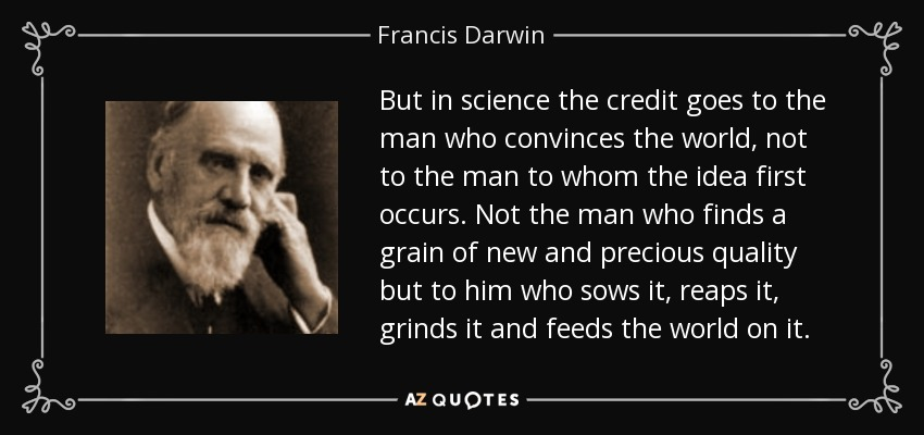 But in science the credit goes to the man who convinces the world, not to the man to whom the idea first occurs. Not the man who finds a grain of new and precious quality but to him who sows it, reaps it, grinds it and feeds the world on it. - Francis Darwin