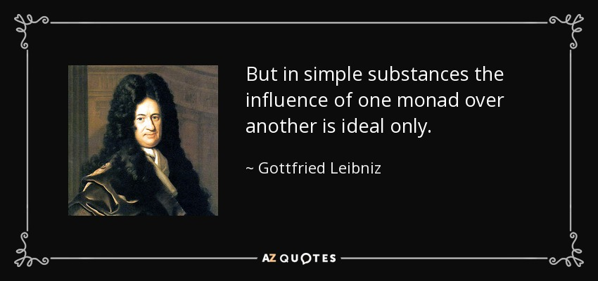 But in simple substances the influence of one monad over another is ideal only. - Gottfried Leibniz