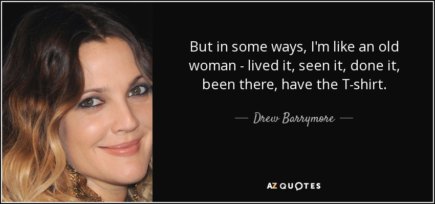 But in some ways, I'm like an old woman - lived it, seen it, done it, been there, have the T-shirt. - Drew Barrymore